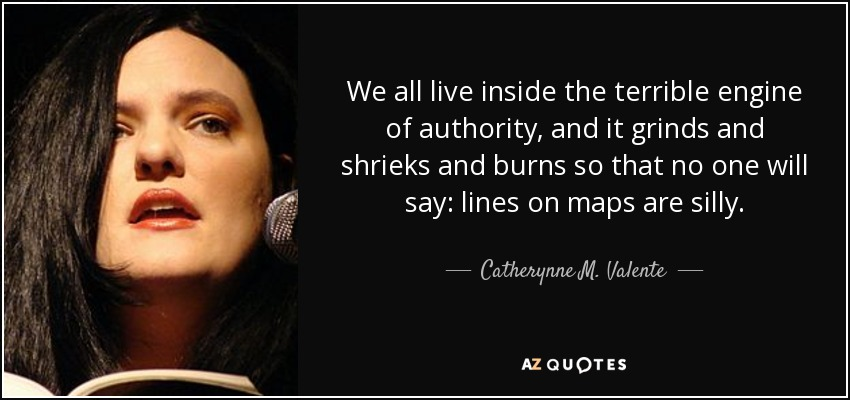 We all live inside the terrible engine of authority, and it grinds and shrieks and burns so that no one will say: lines on maps are silly. - Catherynne M. Valente