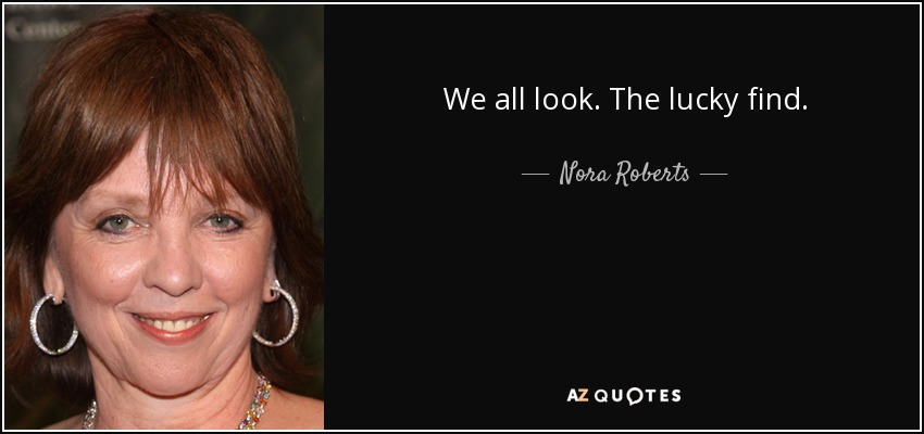 We all look. The lucky find. - Nora Roberts