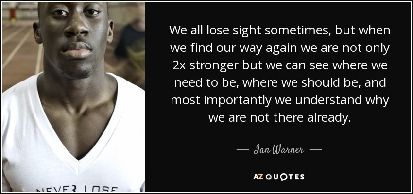 We all lose sight sometimes, but when we find our way again we are not only 2x stronger but we can see where we need to be, where we should be, and most importantly we understand why we are not there already. - Ian Warner