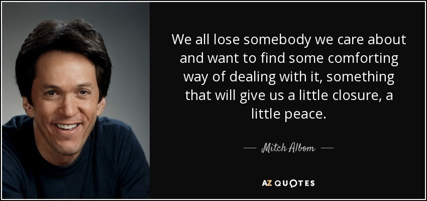 We all lose somebody we care about and want to find some comforting way of dealing with it, something that will give us a little closure, a little peace. - Mitch Albom
