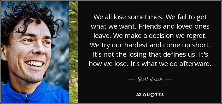 We all lose sometimes. We fail to get what we want. Friends and loved ones leave. We make a decision we regret. We try our hardest and come up short. It's not the losing that defines us. It's how we lose. It's what we do afterward. - Scott Jurek
