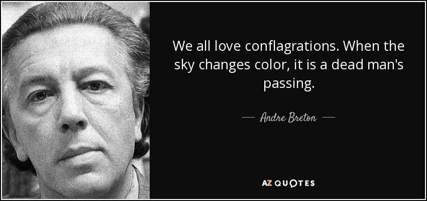 We all love conflagrations. When the sky changes color, it is a dead man's passing. - Andre Breton