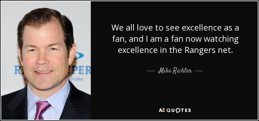 We all love to see excellence as a fan, and I am a fan now watching excellence in the Rangers net. - Mike Richter