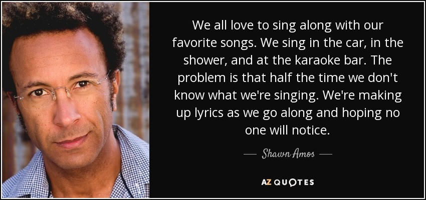 We all love to sing along with our favorite songs. We sing in the car, in the shower, and at the karaoke bar. The problem is that half the time we don't know what we're singing. We're making up lyrics as we go along and hoping no one will notice. - Shawn Amos