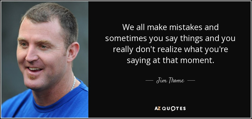 We all make mistakes and sometimes you say things and you really don't realize what you're saying at that moment. - Jim Thome