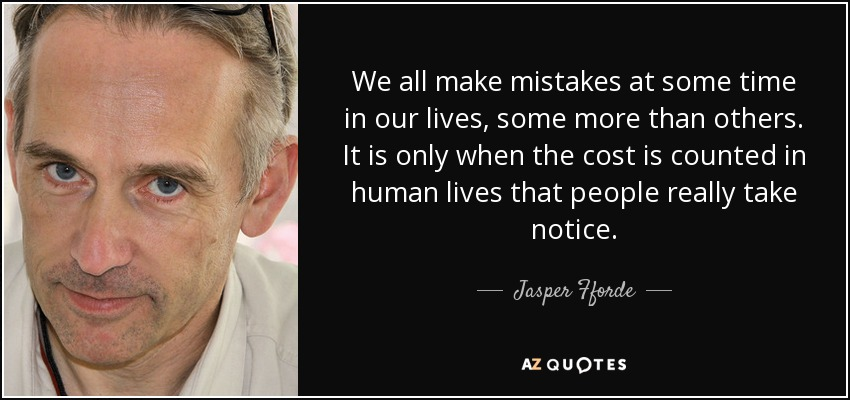 We all make mistakes at some time in our lives, some more than others. It is only when the cost is counted in human lives that people really take notice. - Jasper Fforde