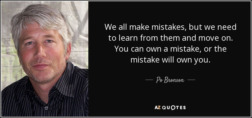 We all make mistakes, but we need to learn from them and move on. You can own a mistake, or the mistake will own you. - Po Bronson