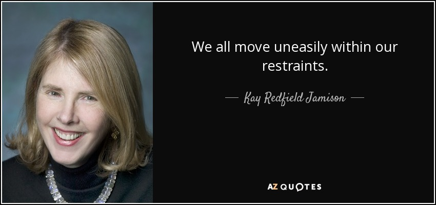 We all move uneasily within our restraints. - Kay Redfield Jamison