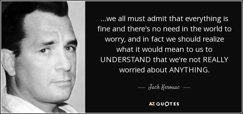 ...we all must admit that everything is fine and there's no need in the world to worry, and in fact we should realize what it would mean to us to UNDERSTAND that we're not REALLY worried about ANYTHING. - Jack Kerouac