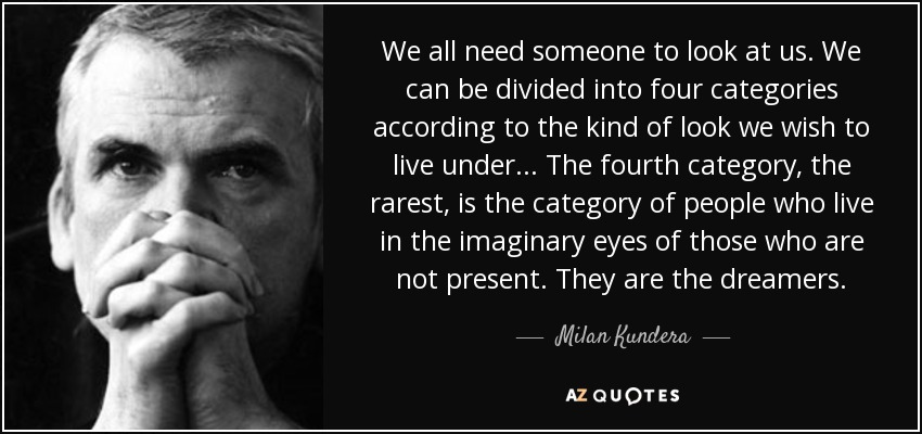 We all need someone to look at us. We can be divided into four categories according to the kind of look we wish to live under . . . The fourth category, the rarest, is the category of people who live in the imaginary eyes of those who are not present. They are the dreamers. - Milan Kundera