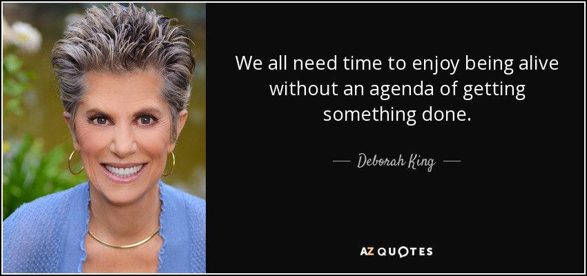 We all need time to enjoy being alive without an agenda of getting something done. - Deborah King