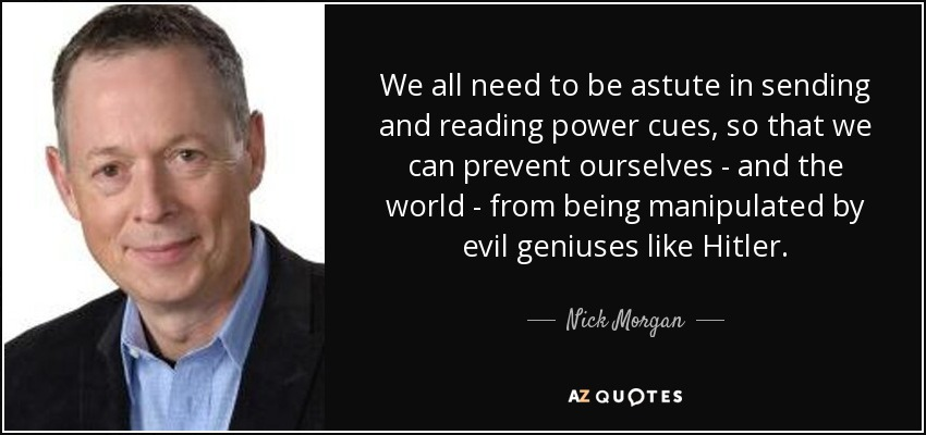 We all need to be astute in sending and reading power cues, so that we can prevent ourselves - and the world - from being manipulated by evil geniuses like Hitler. - Nick Morgan