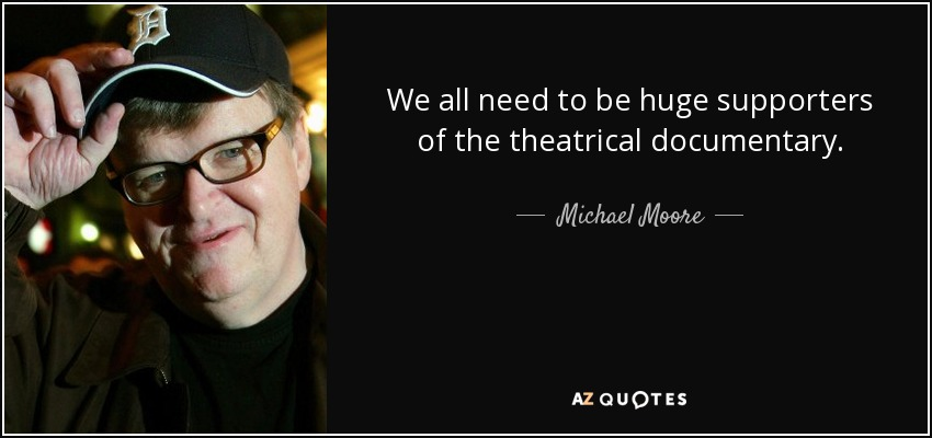We all need to be huge supporters of the theatrical documentary. - Michael Moore