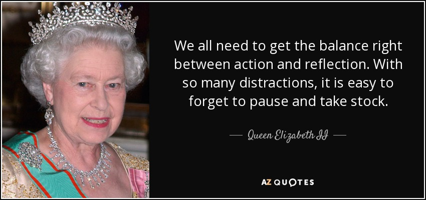 We all need to get the balance right between action and reflection. With so many distractions, it is easy to forget to pause and take stock. - Queen Elizabeth II