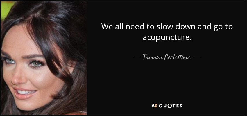 We all need to slow down and go to acupuncture. - Tamara Ecclestone