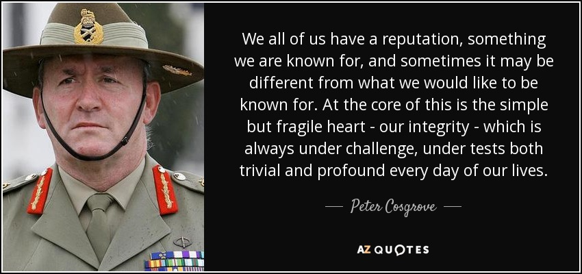 We all of us have a reputation, something we are known for, and sometimes it may be different from what we would like to be known for. At the core of this is the simple but fragile heart - our integrity - which is always under challenge, under tests both trivial and profound every day of our lives. - Peter Cosgrove