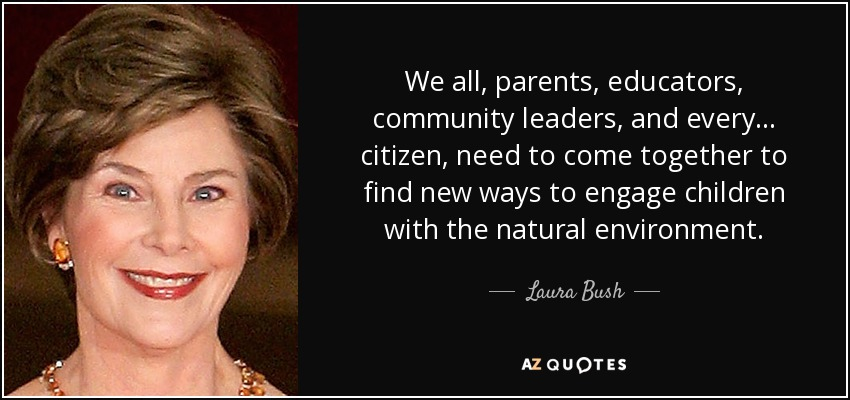 We all, parents, educators, community leaders, and every... citizen, need to come together to find new ways to engage children with the natural environment. - Laura Bush
