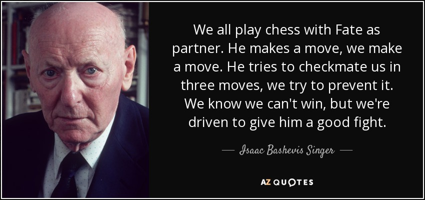 We all play chess with Fate as partner. He makes a move, we make a move. He tries to checkmate us in three moves, we try to prevent it. We know we can't win, but we're driven to give him a good fight. - Isaac Bashevis Singer