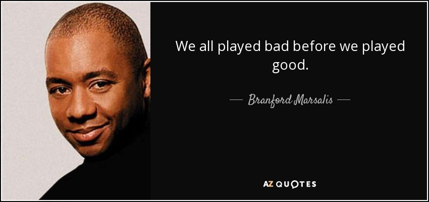 We all played bad before we played good. - Branford Marsalis