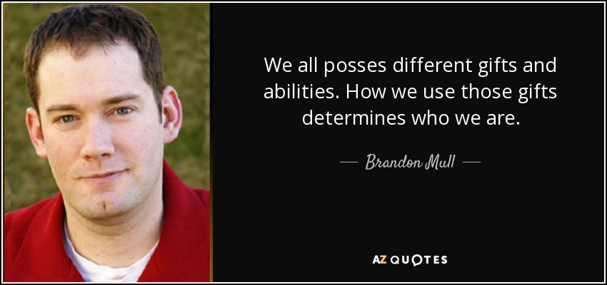 We all posses different gifts and abilities. How we use those gifts determines who we are. - Brandon Mull