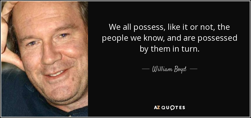 We all possess, like it or not, the people we know, and are possessed by them in turn. - William Boyd