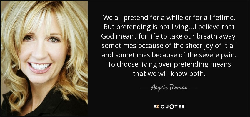 We all pretend for a while or for a lifetime. But pretending is not living...I believe that God meant for life to take our breath away, sometimes because of the sheer joy of it all and sometimes because of the severe pain. To choose living over pretending means that we will know both. - Angela Thomas