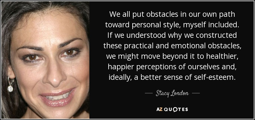 We all put obstacles in our own path toward personal style, myself included. If we understood why we constructed these practical and emotional obstacles, we might move beyond it to healthier, happier perceptions of ourselves and, ideally, a better sense of self-esteem. - Stacy London