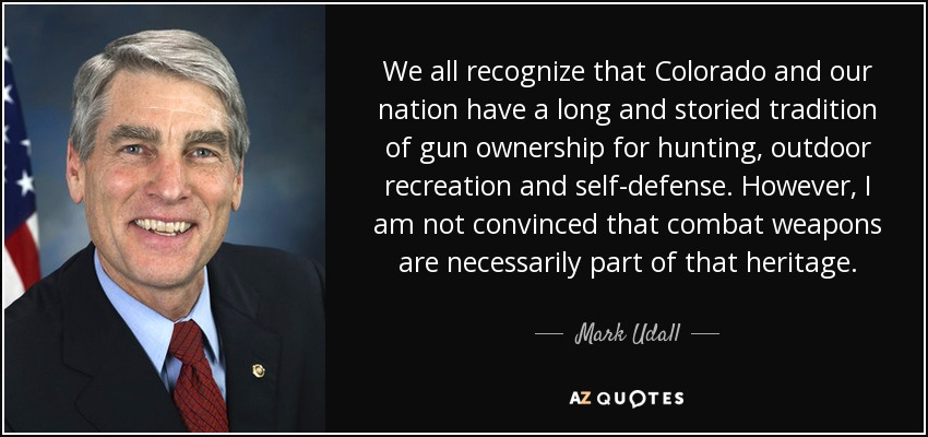 We all recognize that Colorado and our nation have a long and storied tradition of gun ownership for hunting, outdoor recreation and self-defense. However, I am not convinced that combat weapons are necessarily part of that heritage. - Mark Udall