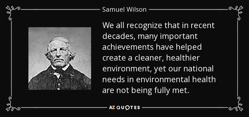 We all recognize that in recent decades, many important achievements have helped create a cleaner, healthier environment, yet our national needs in environmental health are not being fully met. - Samuel Wilson