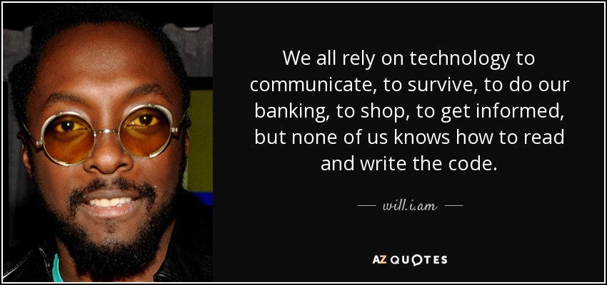 We all rely on technology to communicate, to survive, to do our banking, to shop, to get informed, but none of us knows how to read and write the code. - will.i.am