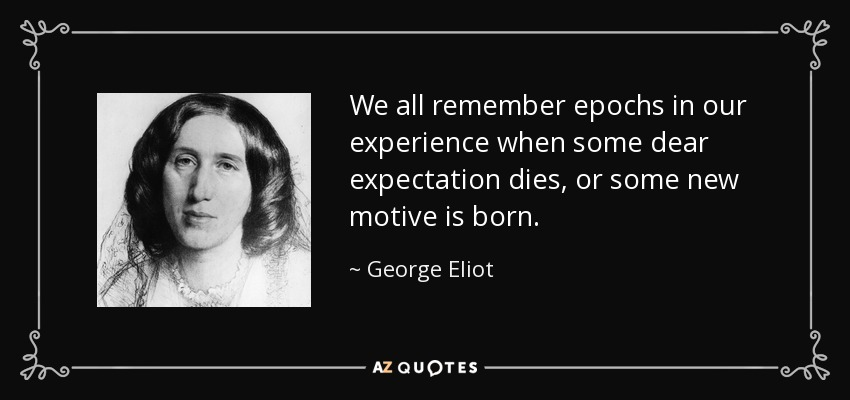 We all remember epochs in our experience when some dear expectation dies, or some new motive is born. - George Eliot