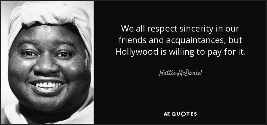 We all respect sincerity in our friends and acquaintances, but Hollywood is willing to pay for it. - Hattie McDaniel