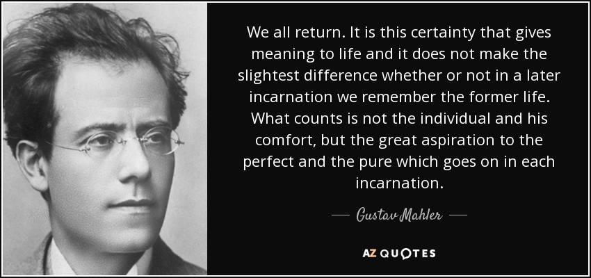 We all return. It is this certainty that gives meaning to life and it does not make the slightest difference whether or not in a later incarnation we remember the former life. What counts is not the individual and his comfort, but the great aspiration to the perfect and the pure which goes on in each incarnation. - Gustav Mahler