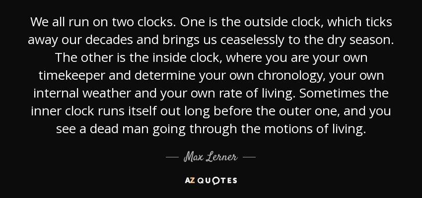 We all run on two clocks. One is the outside clock, which ticks away our decades and brings us ceaselessly to the dry season. The other is the inside clock, where you are your own timekeeper and determine your own chronology, your own internal weather and your own rate of living. Sometimes the inner clock runs itself out long before the outer one, and you see a dead man going through the motions of living. - Max Lerner