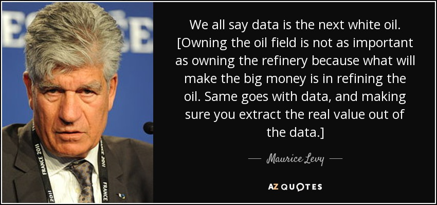 We all say data is the next white oil. [Owning the oil field is not as important as owning the refinery because what will make the big money is in refining the oil. Same goes with data, and making sure you extract the real value out of the data.] - Maurice Levy