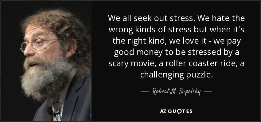 We all seek out stress. We hate the wrong kinds of stress but when it's the right kind, we love it - we pay good money to be stressed by a scary movie, a roller coaster ride, a challenging puzzle. - Robert M. Sapolsky