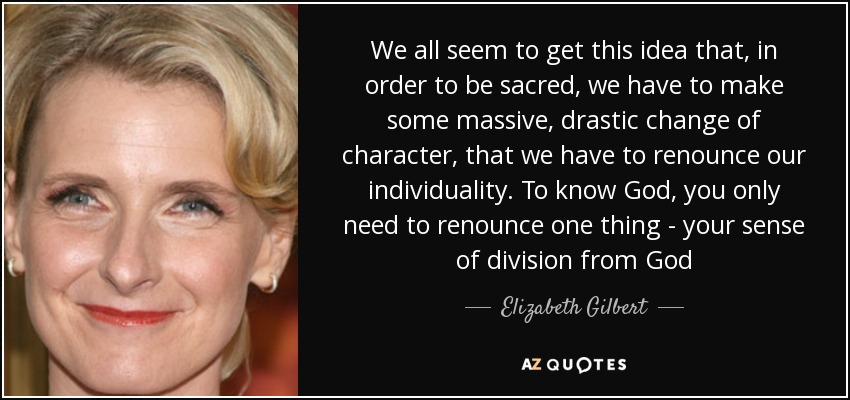 We all seem to get this idea that, in order to be sacred, we have to make some massive, drastic change of character, that we have to renounce our individuality. To know God, you only need to renounce one thing - your sense of division from God - Elizabeth Gilbert