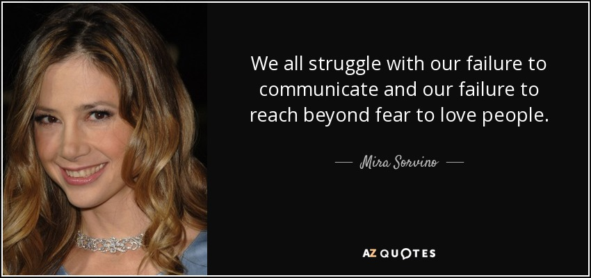 We all struggle with our failure to communicate and our failure to reach beyond fear to love people. - Mira Sorvino