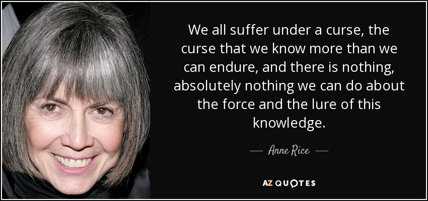 We all suffer under a curse, the curse that we know more than we can endure, and there is nothing, absolutely nothing we can do about the force and the lure of this knowledge. - Anne Rice