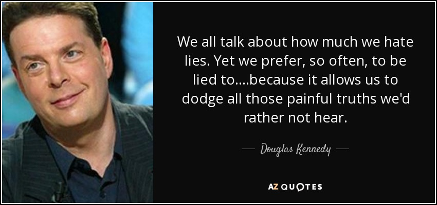 We all talk about how much we hate lies. Yet we prefer, so often, to be lied to....because it allows us to dodge all those painful truths we'd rather not hear. - Douglas Kennedy