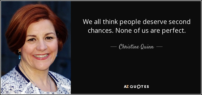 We all think people deserve second chances. None of us are perfect. - Christine Quinn