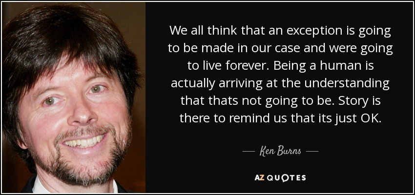 We all think that an exception is going to be made in our case and were going to live forever. Being a human is actually arriving at the understanding that thats not going to be. Story is there to remind us that its just OK. - Ken Burns