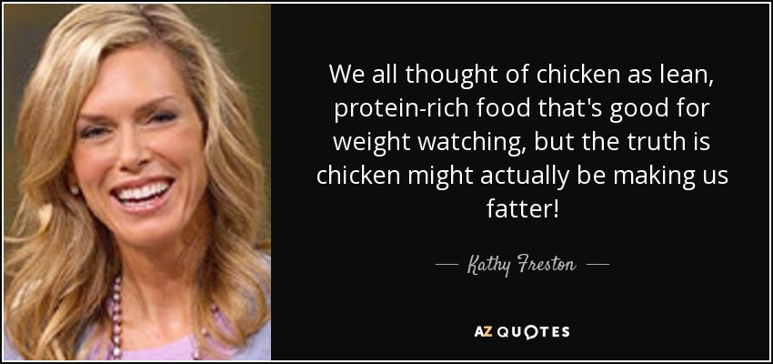 We all thought of chicken as lean, protein-rich food that's good for weight watching, but the truth is chicken might actually be making us fatter! - Kathy Freston
