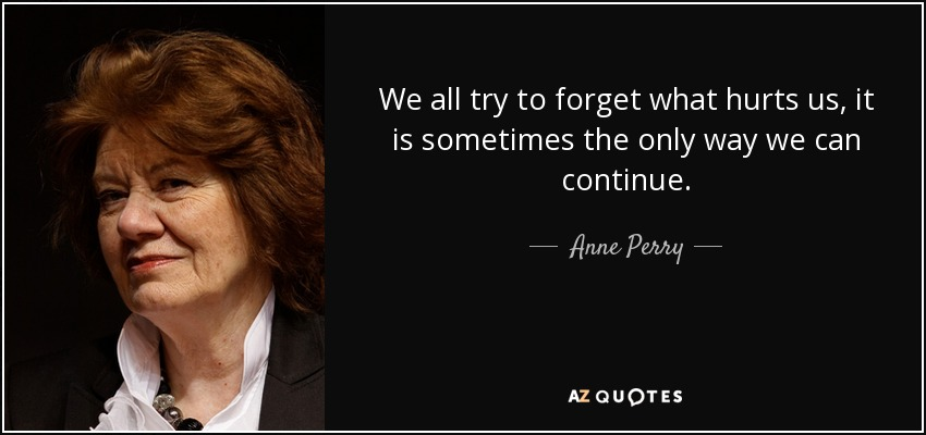 We all try to forget what hurts us, it is sometimes the only way we can continue. - Anne Perry