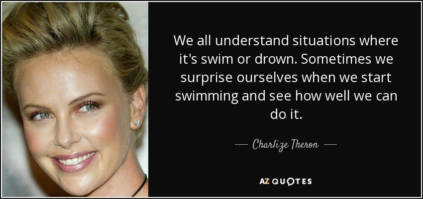 We all understand situations where it's swim or drown. Sometimes we surprise ourselves when we start swimming and see how well we can do it. - Charlize Theron