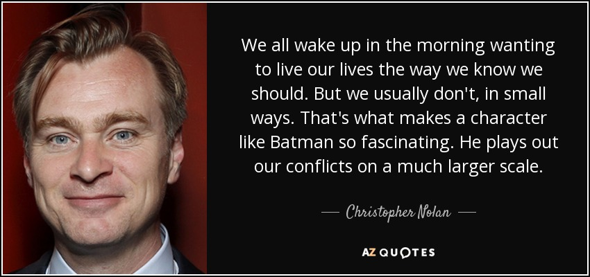We all wake up in the morning wanting to live our lives the way we know we should. But we usually don't, in small ways. That's what makes a character like Batman so fascinating. He plays out our conflicts on a much larger scale. - Christopher Nolan