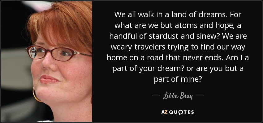 We all walk in a land of dreams. For what are we but atoms and hope, a handful of stardust and sinew? We are weary travelers trying to find our way home on a road that never ends. Am I a part of your dream? or are you but a part of mine? - Libba Bray