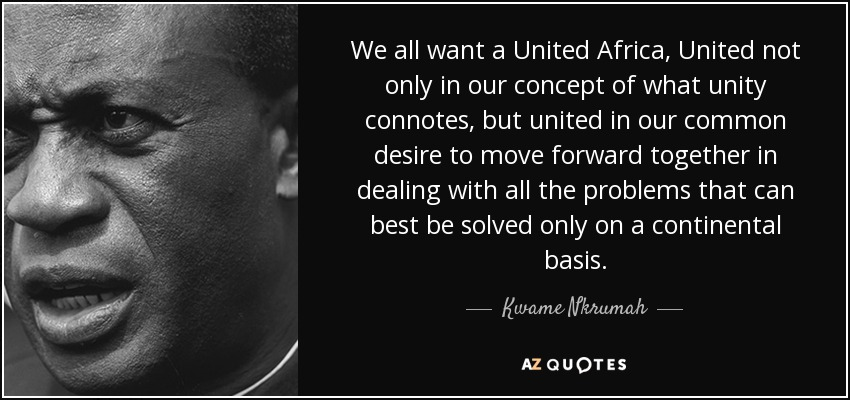 We all want a United Africa, United not only in our concept of what unity connotes, but united in our common desire to move forward together in dealing with all the problems that can best be solved only on a continental basis. - Kwame Nkrumah