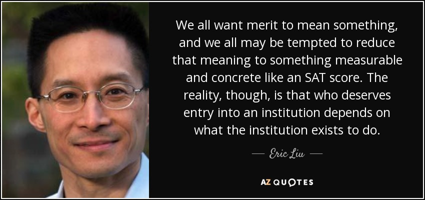 We all want merit to mean something, and we all may be tempted to reduce that meaning to something measurable and concrete like an SAT score. The reality, though, is that who deserves entry into an institution depends on what the institution exists to do. - Eric Liu