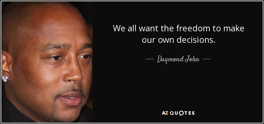 We all want the freedom to make our own decisions. - Daymond John